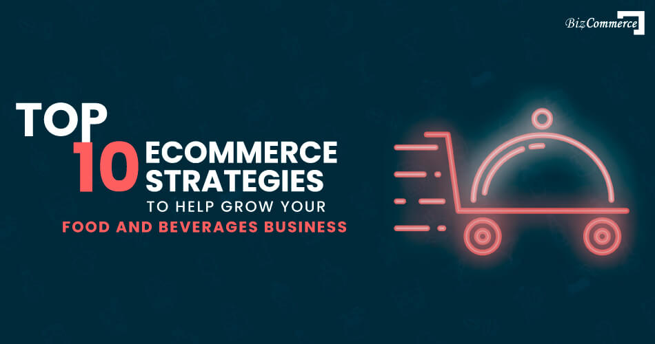 top-10-eCommerce-strategies-to-help-grow-your-food-and-beverages-business